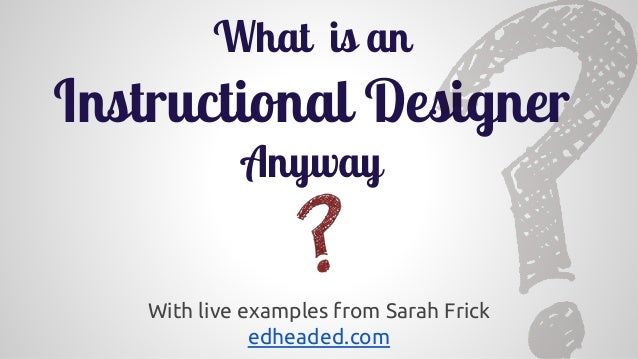 With live examples from Sarah Frick edheaded.com What is an Instructional Designer Anyway