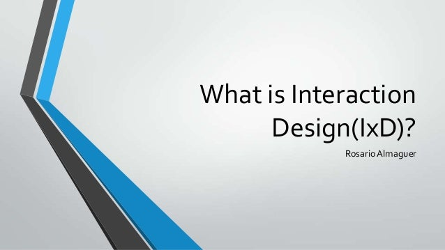 What is InteractionDesign(IxD)?RosarioAlmaguer