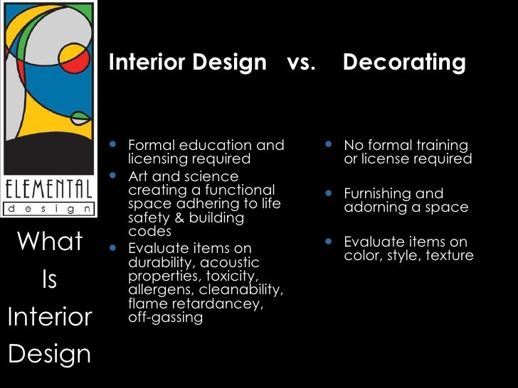 Interior Design vs. Decorating <ul><li>Formal education and licensing  required ...