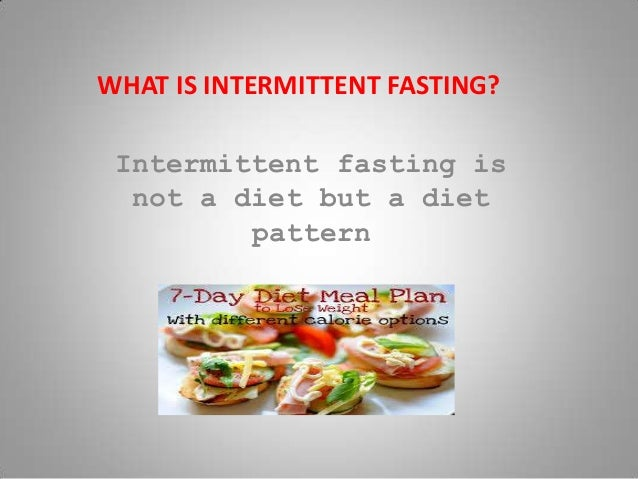 WHAT IS INTERMITTENT FASTING? Intermittent fasting is not a diet but a diet pattern