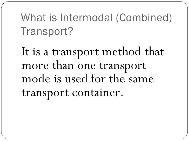 What is Intermodal (Combined)Transport?It is a transport method thatmore than one transportmode is used for the sametransp...