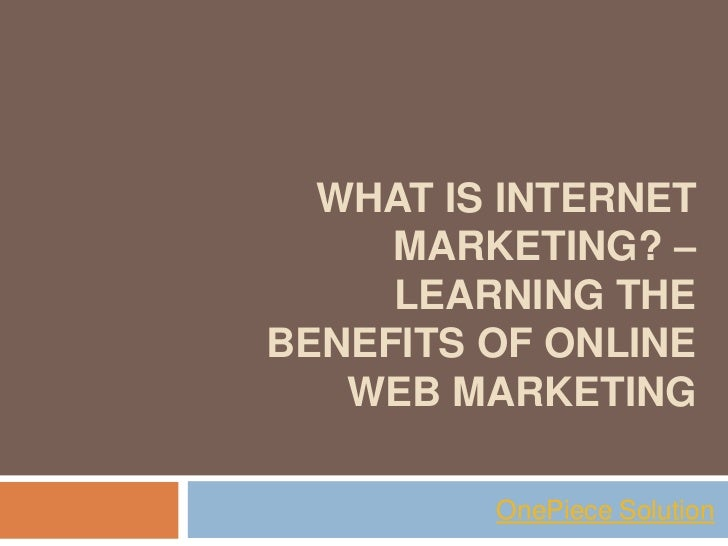 WHAT IS INTERNET     MARKETING? –     LEARNING THEBENEFITS OF ONLINE   WEB MARKETING         OnePiece Solution