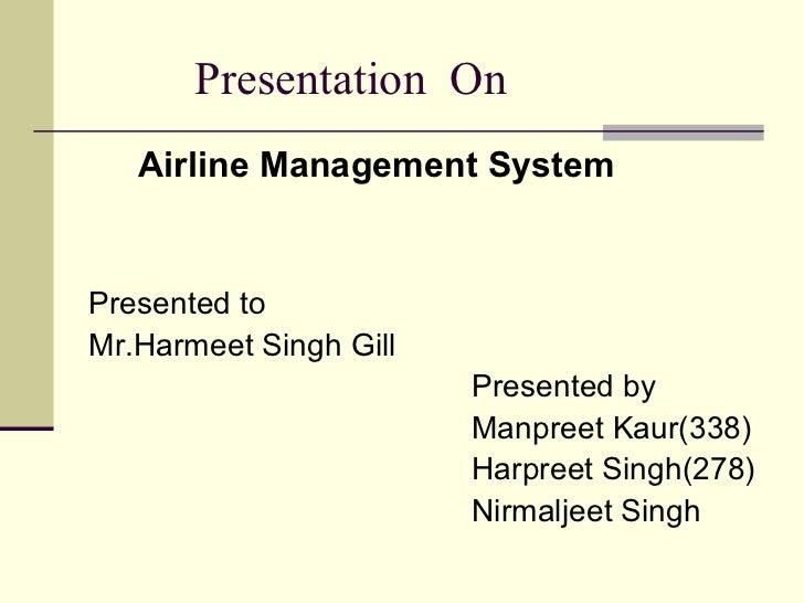 Presentation  On <ul><li>Airline Management System </li></ul><ul><li>Presented to  </li></ul><ul><li>Mr.Harmeet Singh Gill...