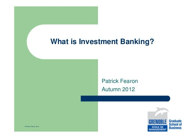 What is Investment Banking?  Patrick Fearon Autumn 2012  © Patrick Fearon 2012