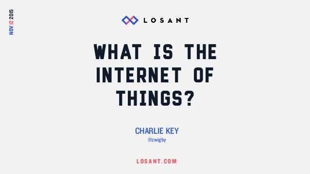LOS A N T.COM What is the Internet of Things? CHARLIE KEY @zwigby NOV122015
