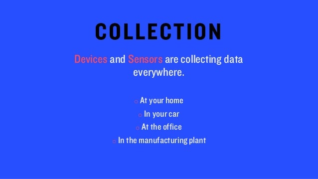 COLLECTION Devices and Sensors are collecting data everywhere. o At your home o In your car o At the office o In the manuf...