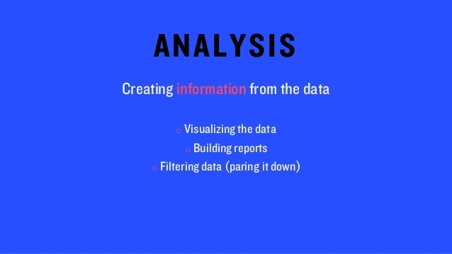 ANALYSIS Creating information from the data o Visualizingthe data o Building reports o Filteringdata (paring it down)