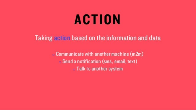 ACTION Taking action based on the information and data o Communicate with anothermachine (m2m) o Send a notification(sms, ...