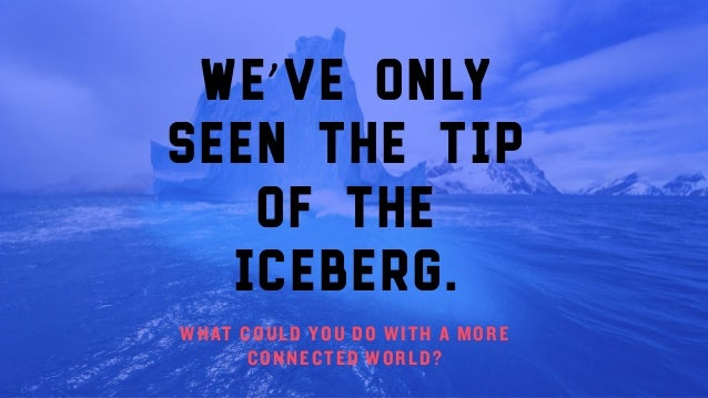 We've only seen the tip of the iceberg. WHAT COULD YOU DO WITH A MORE CONNECTED WORLD?