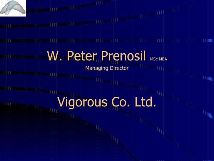 <ul><li>W. Peter Prenosil  MSc MBA </li></ul><ul><li>Managing Director </li></ul><ul><li>Vigorous Co. Ltd. </li></ul>