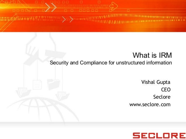 What is IRM Security and Compliance for unstructured information Vishal Gupta CEO Seclore www.seclore.com