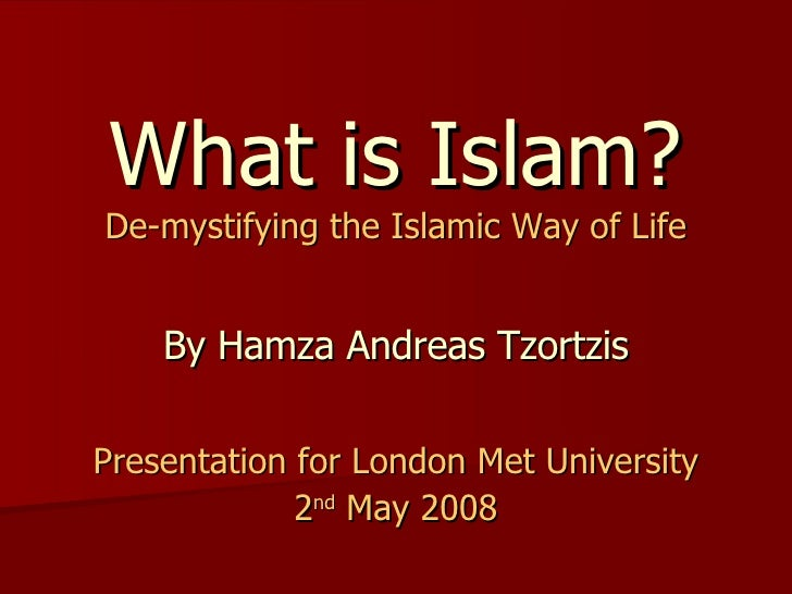 What is Islam? De-mystifying the Islamic Way of Life By Hamza Andreas Tzortzis Presentation for London Met University 2 nd...
