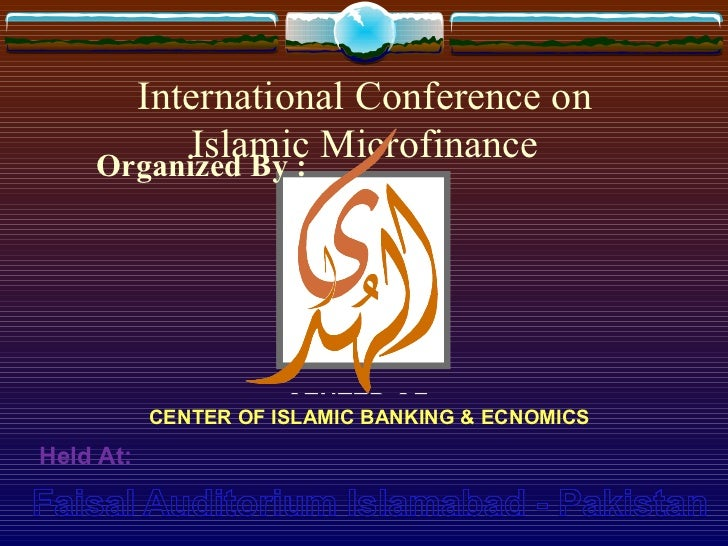 International Conference on Islamic Microfinance CENTER OF ISLAMIC BANKING & ECNOMICS Held At: Organized By :