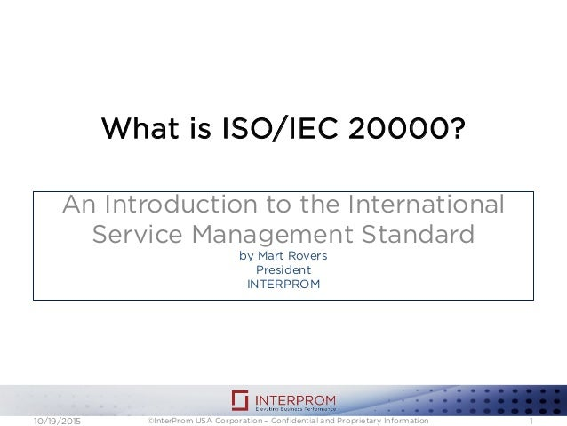 What is ISO/IEC 20000? An Introduction to the International Service Management Standard by Mart Rovers President INTERPROM...