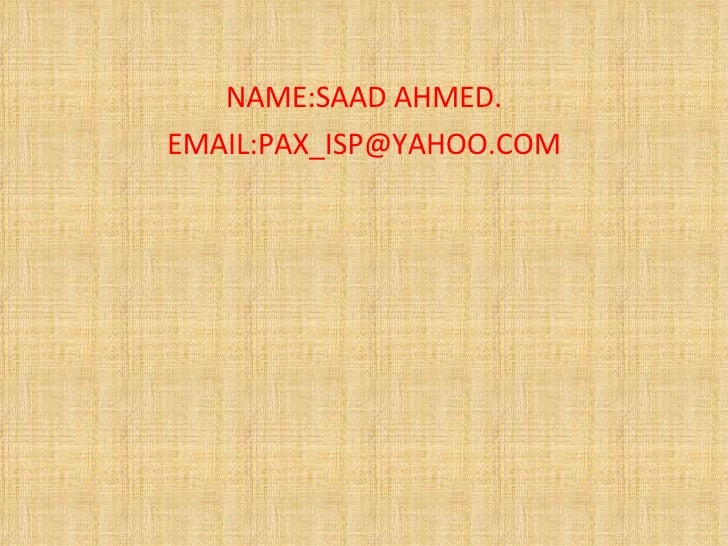 NAME:SAAD AHMED. EMAIL:PAX_ISP@YAHOO.COM