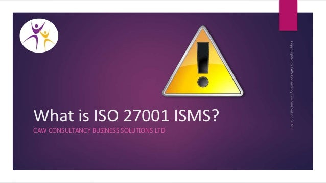 What is ISO 27001 ISMS? CAW CONSULTANCY BUSINESS SOLUTIONS LTD