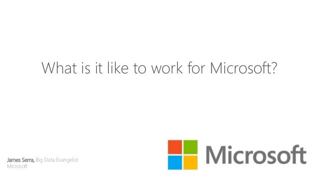 What is it like to work for Microsoft? James Serra, Big Data Evangelist Microsoft May 7-9, 2014 | San Jose, CA