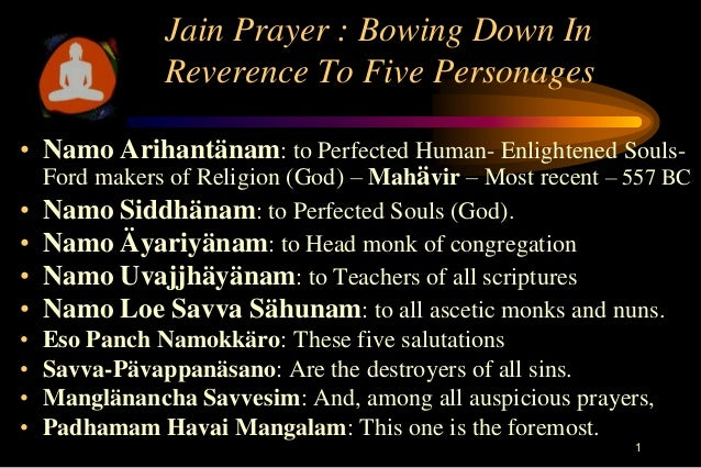 Jain Prayer : Bowing Down In               Reverence To Five Personages• Namo Arihantänam: to Perfected Human- Enlightened...