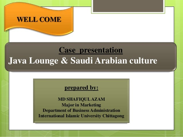 WELL COME Case presentation Java Lounge & Saudi Arabian culture prepared by: MD SHAFIQULAZAM Major in Marketing Department...