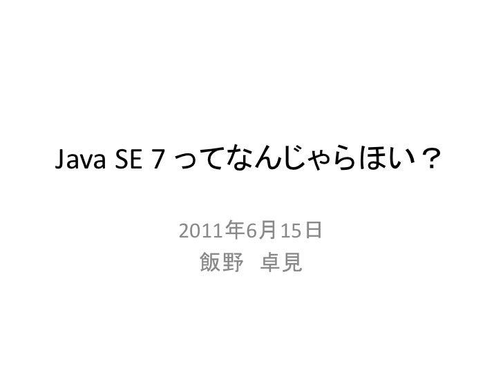 Java SE 7 ってなんじゃらほい?      2011年6月15日        飯野 卓見