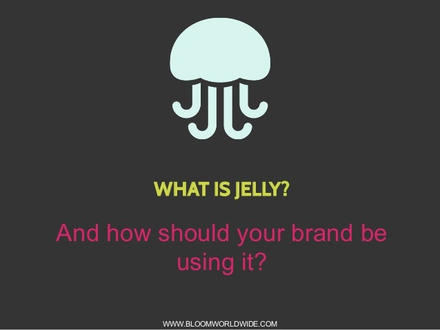WHAT IS JELLY?  And how should your brand be using it? WWW.BLOOMWORLDWIDE.COM