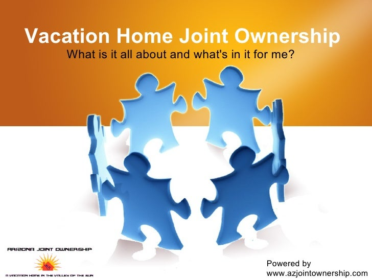 Vacation Home Joint Ownership What is it all about and what's in it for me?  Powered by www.azjointownership.com