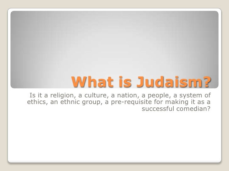 What is Judaism?<br />Is it a religion, a culture, a nation, a people, a system of ethics, an ethnic group, a pre-requisit...