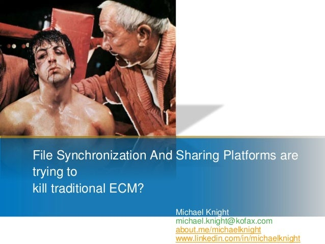 File Synchronization And Sharing Platforms are trying to kill traditional ECM? Michael Knight michael.knight@kofax.com abo...
