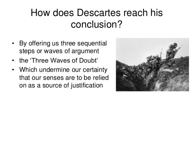 descartes methods of doubt Descartes' methodic doubt rené descartes (1596-1650) is an example of a rationalist according to descartes, before we can describe the nature of reality the method of doubt proposes.