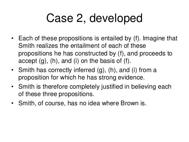 Case 2, developed • Each of these propositions is entailed by (f). Imagine that Smith realizes the entailment of each of t...
