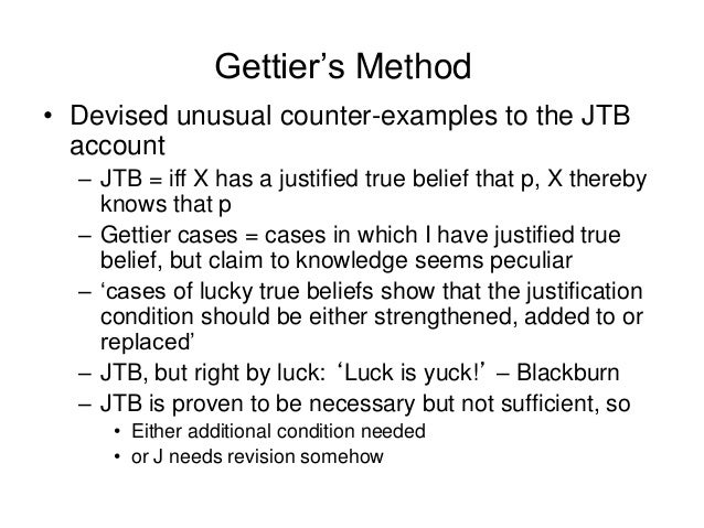 Gettier's Method • Devised unusual counter-examples to the JTB account – JTB = iff X has a justified true belief that p, X...