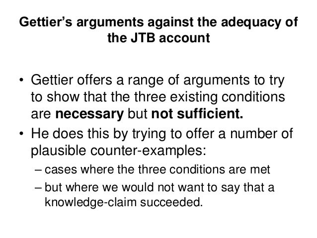 Gettier's arguments against the adequacy of the JTB account • Gettier offers a range of arguments to try to show that the ...