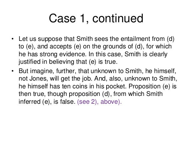 Case 1, continued • Let us suppose that Smith sees the entailment from (d) to (e), and accepts (e) on the grounds of (d), ...