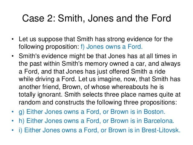 Case 2: Smith, Jones and the Ford • Let us suppose that Smith has strong evidence for the following proposition: f) Jones ...