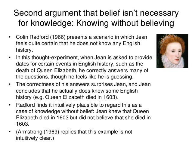 Second argument that belief isn't necessary for knowledge: Knowing without believing • Colin Radford (1966) presents a sce...