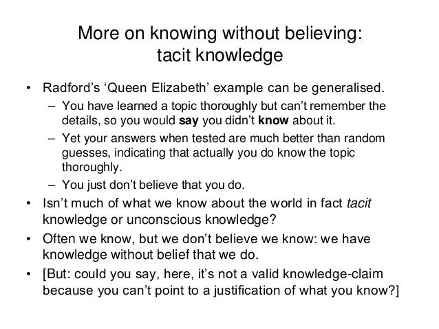 More on knowing without believing: tacit knowledge • Radford's 'Queen Elizabeth' example can be generalised. – You have le...