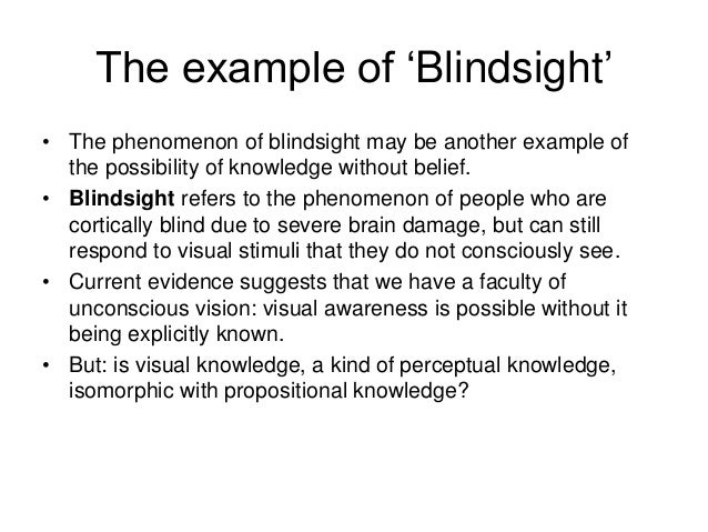 The example of 'Blindsight' • The phenomenon of blindsight may be another example of the possibility of knowledge without ...