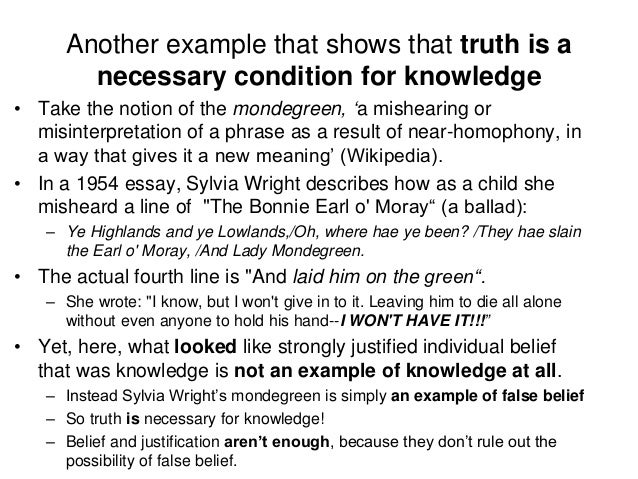 Another example that shows that truth is a necessary condition for knowledge • Take the notion of the mondegreen, 'a mishe...