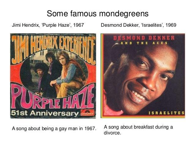 Jimi Hendrix, 'Purple Haze', 1967 Some famous mondegreens Desmond Dekker, 'Israelites', 1969 A song about being a gay man ...