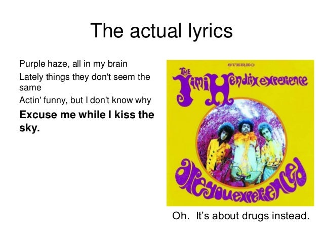 The actual lyrics Purple haze, all in my brain Lately things they don't seem the same Actin' funny, but I don't know why E...