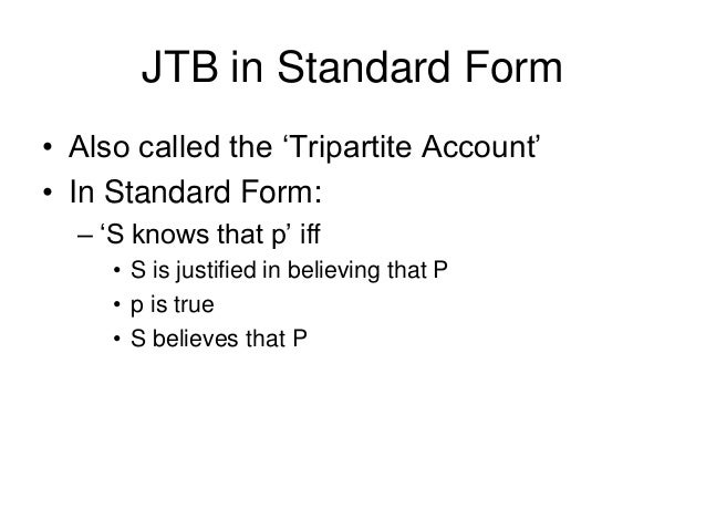JTB in Standard Form • Also called the 'Tripartite Account' • In Standard Form: – 'S knows that p' iff • S is justified in...