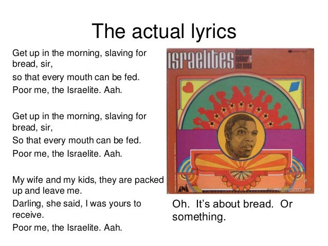 The actual lyrics Get up in the morning, slaving for bread, sir, so that every mouth can be fed. Poor me, the Israelite. A...