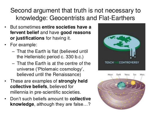 Second argument that truth is not necessary to knowledge: Geocentrists and Flat-Earthers • But sometimes entire societies ...