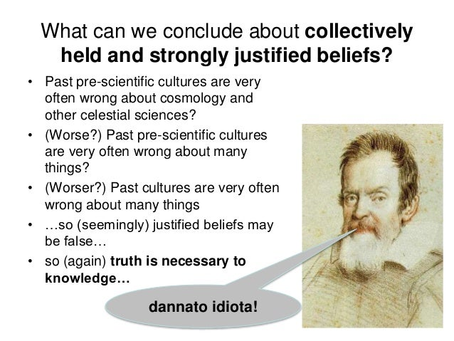 What can we conclude about collectively held and strongly justified beliefs? • Past pre-scientific cultures are very often...