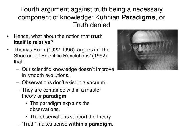 Fourth argument against truth being a necessary component of knowledge: Kuhnian Paradigms, or Truth denied • Hence, what a...