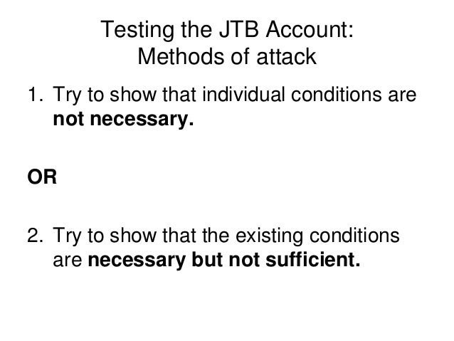 Testing the JTB Account: Methods of attack 1. Try to show that individual conditions are not necessary. OR 2. Try to show ...