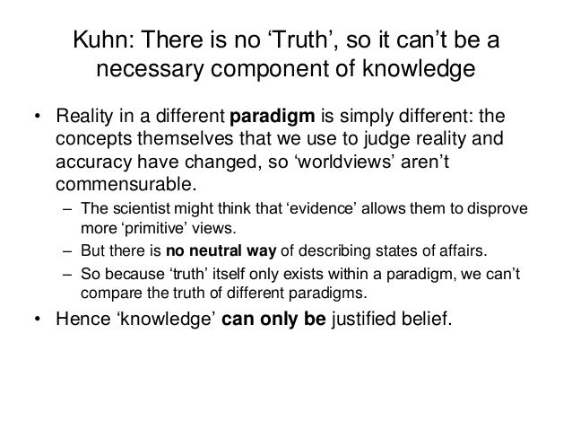 Kuhn: There is no 'Truth', so it can't be a necessary component of knowledge • Reality in a different paradigm is simply d...