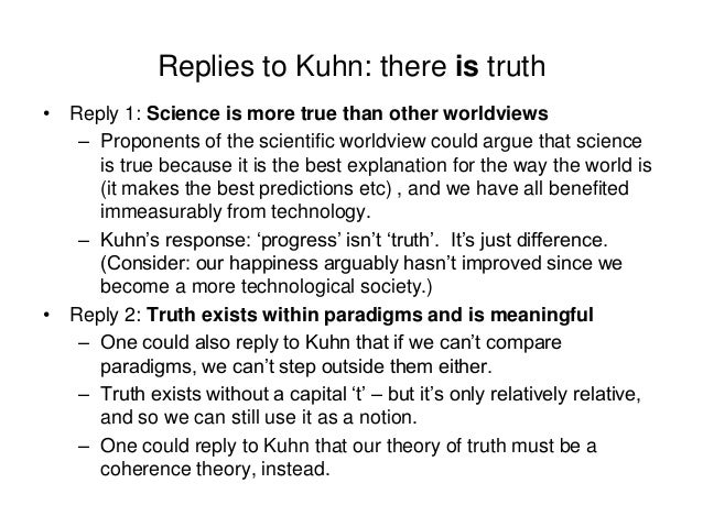 Replies to Kuhn: there is truth • Reply 1: Science is more true than other worldviews – Proponents of the scientific world...