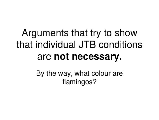 Arguments that try to show that individual JTB conditions are not necessary. By the way, what colour are flamingos?
