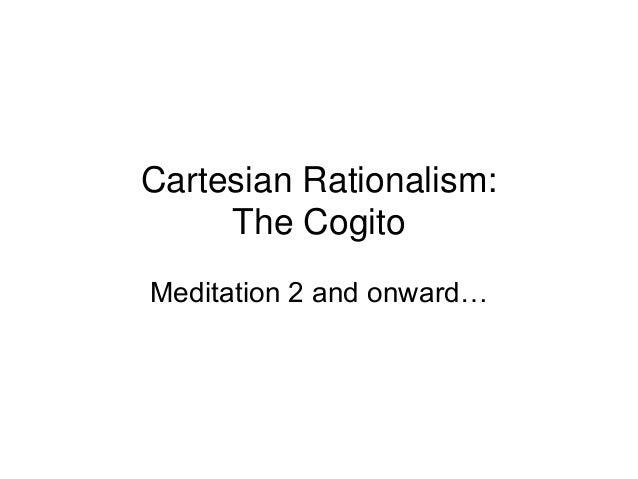 Cartesian Rationalism: The Cogito Meditation 2 and onward…